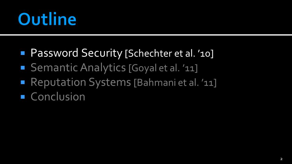 Password Security [Schechter et al. 10] Semantic Analytics [Goyal et al. 11] Reputation Systems [Bahmani et al. 11] Conclusion 2