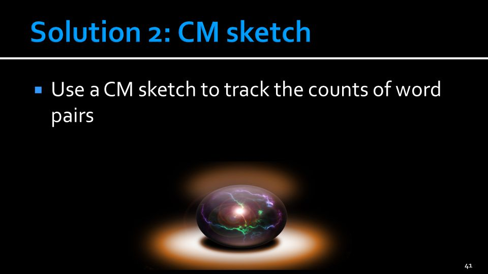 Use a CM sketch to track the counts of word pairs 41
