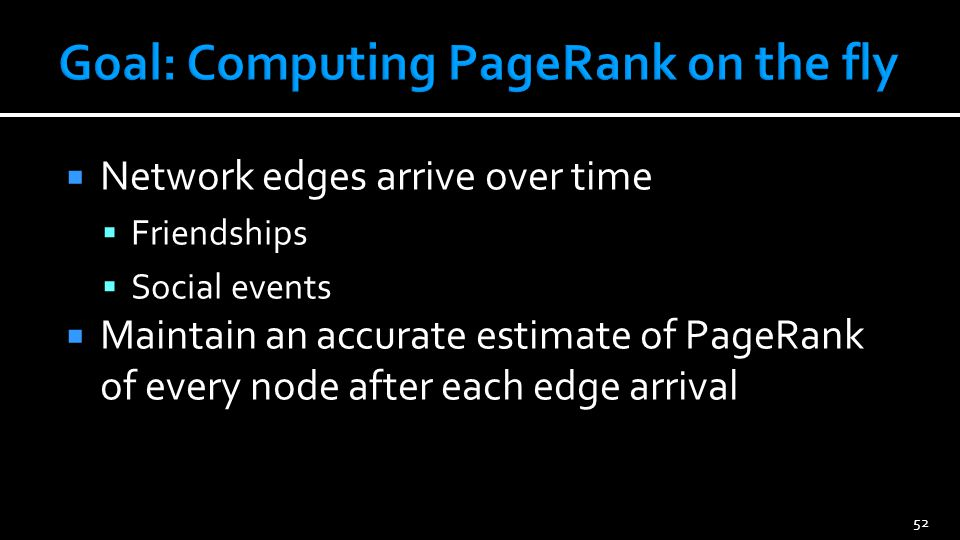52 Network edges arrive over time Friendships Social events Maintain an accurate estimate of PageRank of every node after each edge arrival