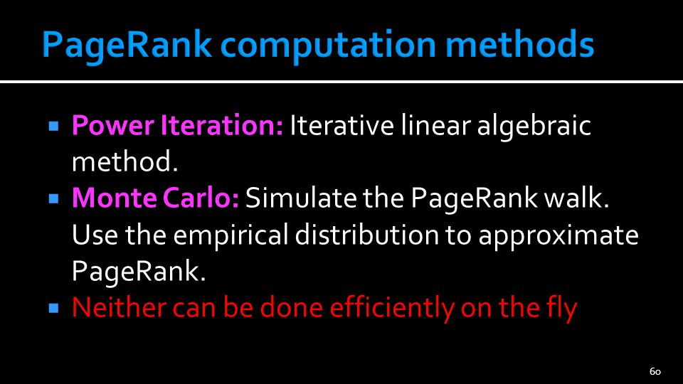 60 Power Iteration: Iterative linear algebraic method. Monte Carlo: Simulate the PageRank walk. Use the empirical distribution to approximate PageRank