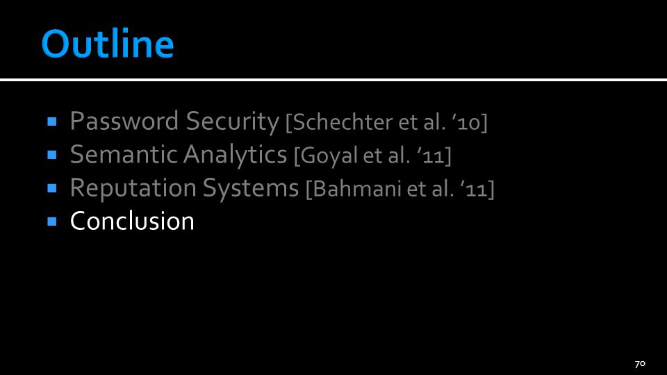 Password Security [Schechter et al. 10] Semantic Analytics [Goyal et al. 11] Reputation Systems [Bahmani et al. 11] Conclusion 70
