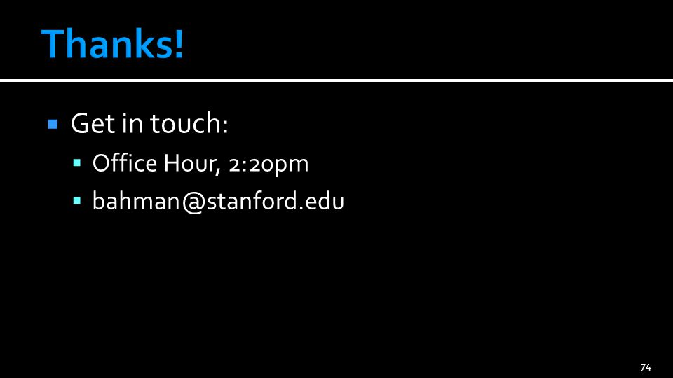 Get in touch: Office Hour, 2:20pm bahman@stanford.edu 74