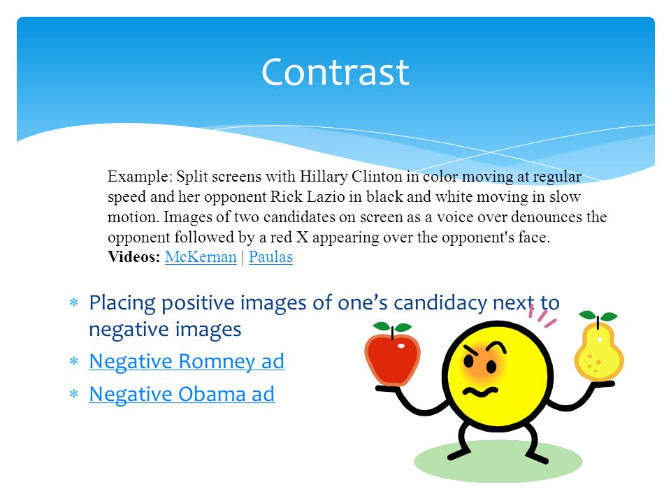 Placing positive images of ones candidacy next to negative images Negative Romney ad Negative Obama ad Contrast Example: Split screens with Hillary Clinton in color moving at regular speed and her opponent Rick Lazio in black and white moving in slow motion.