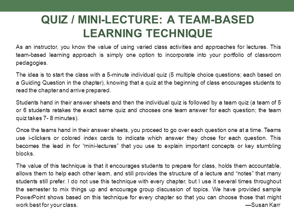QUIZ / MINI-LECTURE: A TEAM-BASED LEARNING TECHNIQUE As an instructor, you know the value of using varied class activities and approaches for lectures.