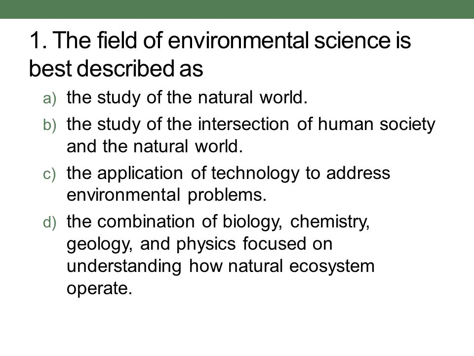 1. The field of environmental science is best described as a) the study of the natural world. b) the study of the intersection of human society and th
