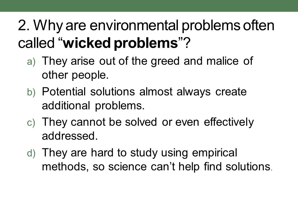 2. Why are environmental problems often called wicked problems? a) They arise out of the greed and malice of other people. b) Potential solutions almo
