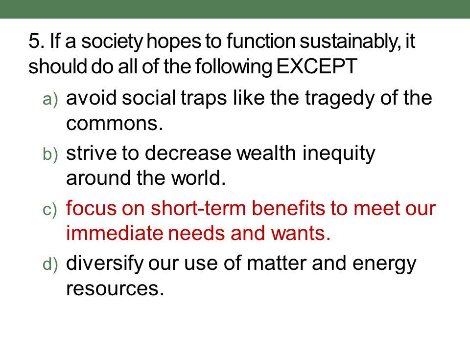 5. If a society hopes to function sustainably, it should do all of the following EXCEPT a) avoid social traps like the tragedy of the commons. b) stri