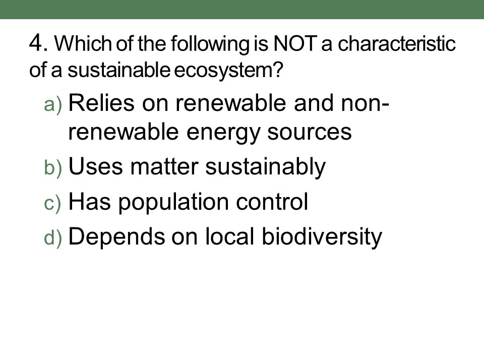 4. Which of the following is NOT a characteristic of a sustainable ecosystem? a) Relies on renewable and non- renewable energy sources b) Uses matter