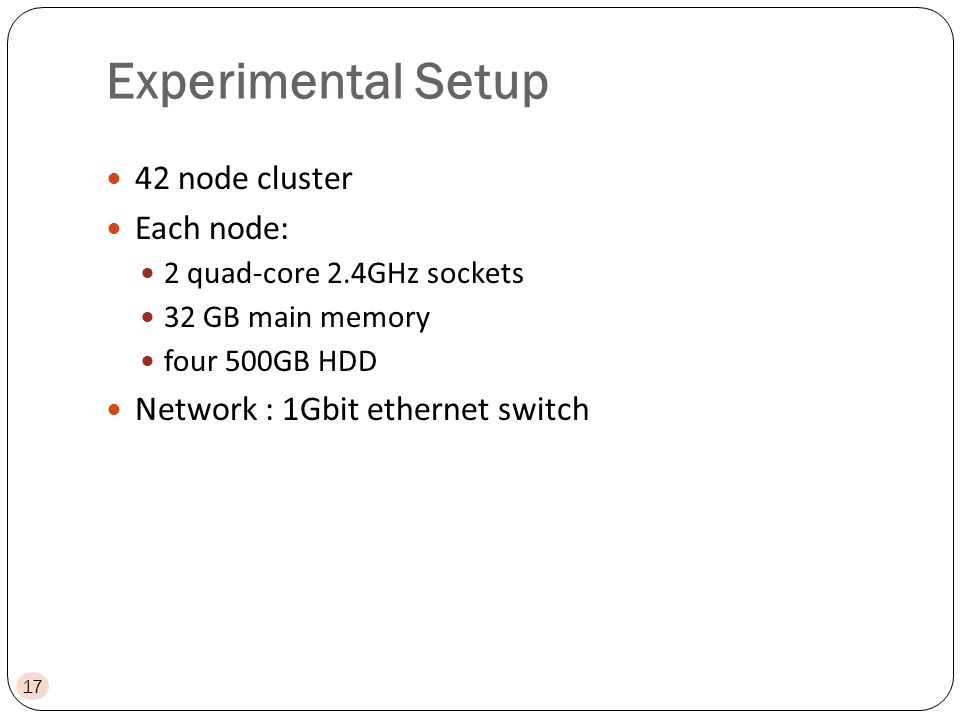 Experimental Setup 42 node cluster Each node: 2 quad-core 2.4GHz sockets 32 GB main memory four 500GB HDD Network : 1Gbit ethernet switch 17