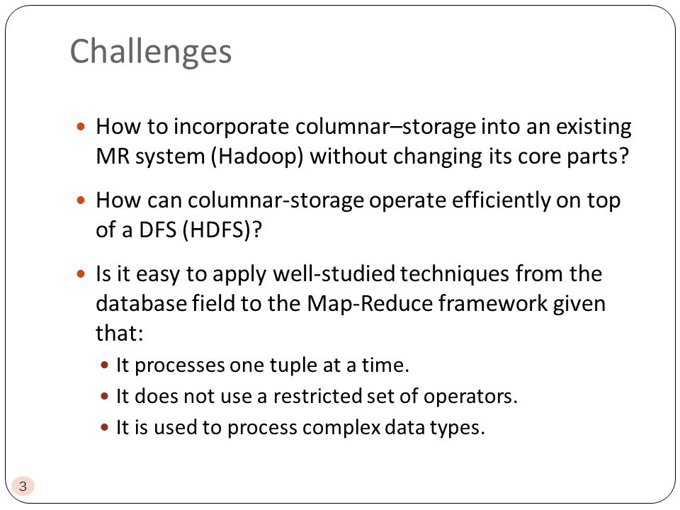 Challenges 3 How to incorporate columnar–storage into an existing MR system (Hadoop) without changing its core parts.