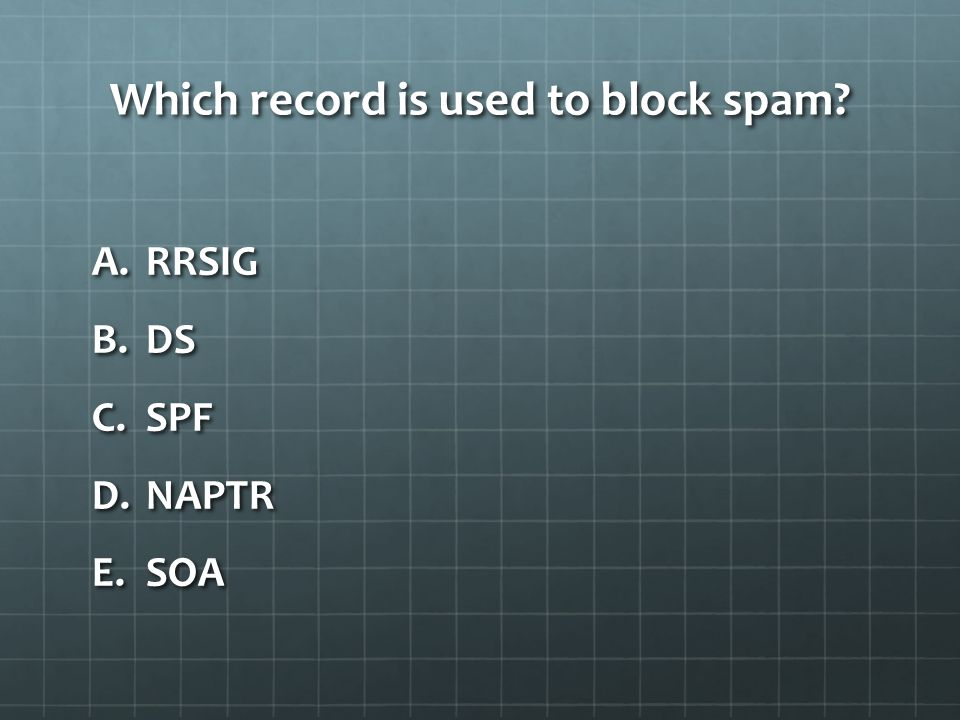 Which record is used to block spam A.RRSIG B.DS C.SPF D.NAPTR E.SOA