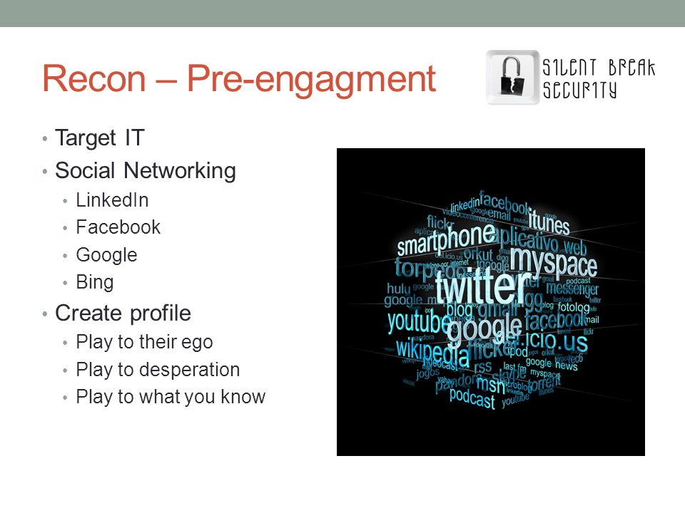 Recon – Pre-engagment Target IT Social Networking LinkedIn Facebook Google Bing Create profile Play to their ego Play to desperation Play to what you