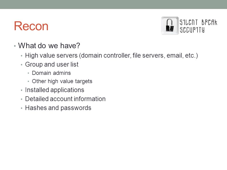 Recon What do we have? High value servers (domain controller, file servers, email, etc.) Group and user list Domain admins Other high value targets In