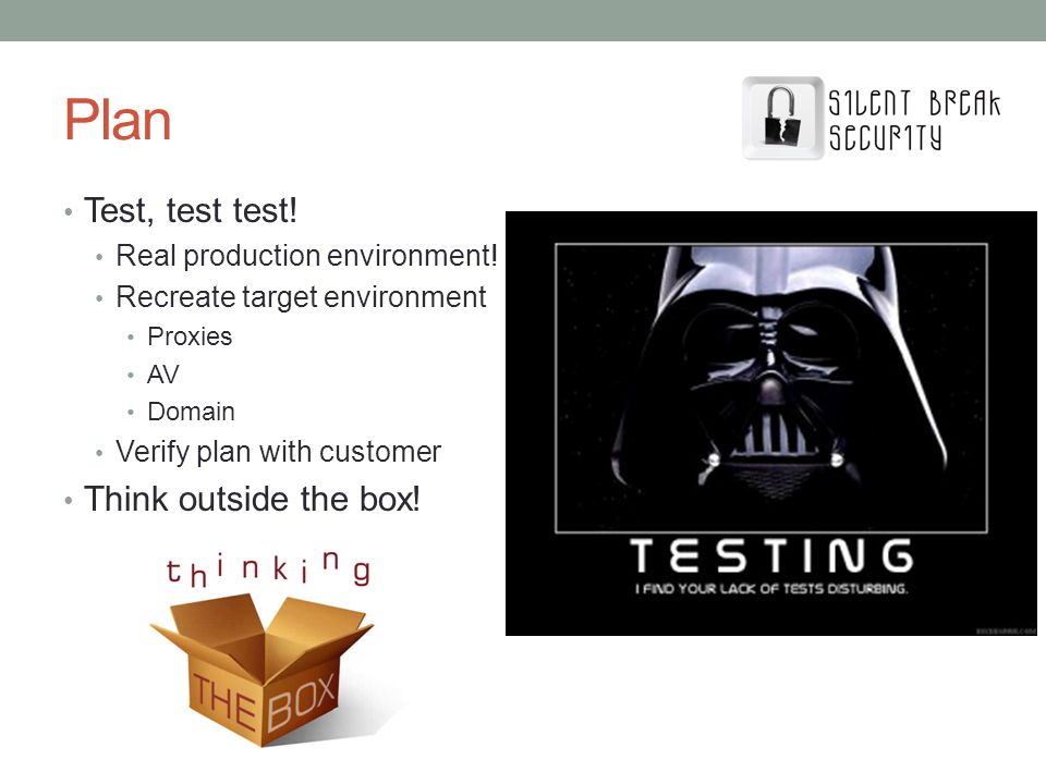 Test, test test! Real production environment! Recreate target environment Proxies AV Domain Verify plan with customer Think outside the box!