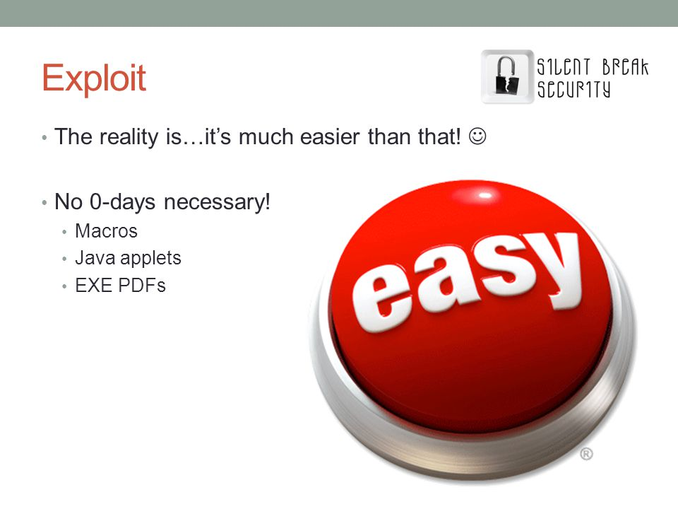 The reality is…its much easier than that! No 0-days necessary! Macros Java applets EXE PDFs