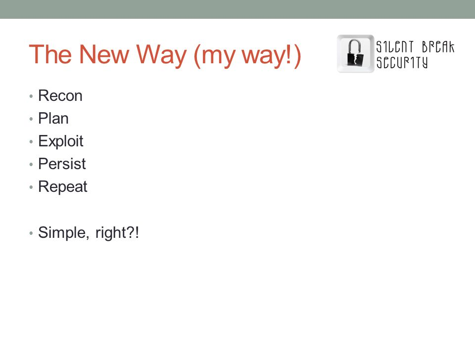 The New Way (my way!) Recon Plan Exploit Persist Repeat Simple, right?!