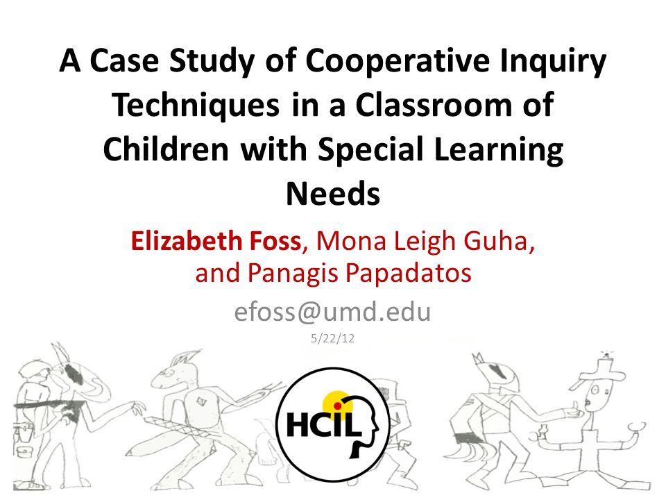 A Case Study of Cooperative Inquiry Techniques in a Classroom of Children with Special Learning Needs Elizabeth Foss, Mona Leigh Guha, and Panagis Papadatos efoss@umd.edu 5/22/12