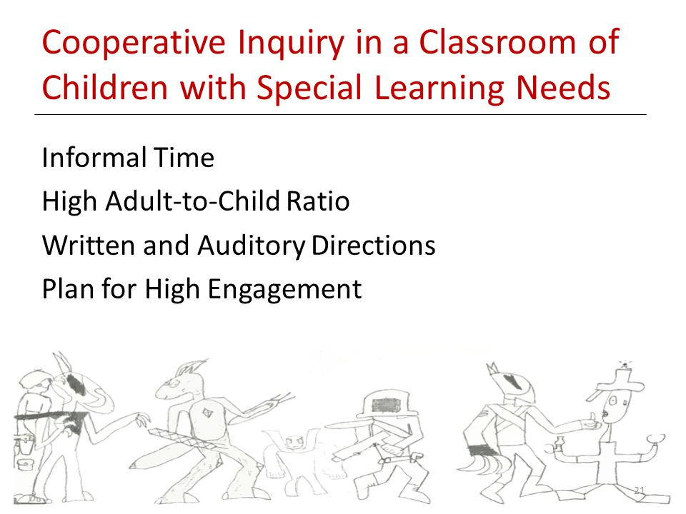 Cooperative Inquiry in a Classroom of Children with Special Learning Needs Informal Time High Adult-to-Child Ratio Written and Auditory Directions Plan for High Engagement 21
