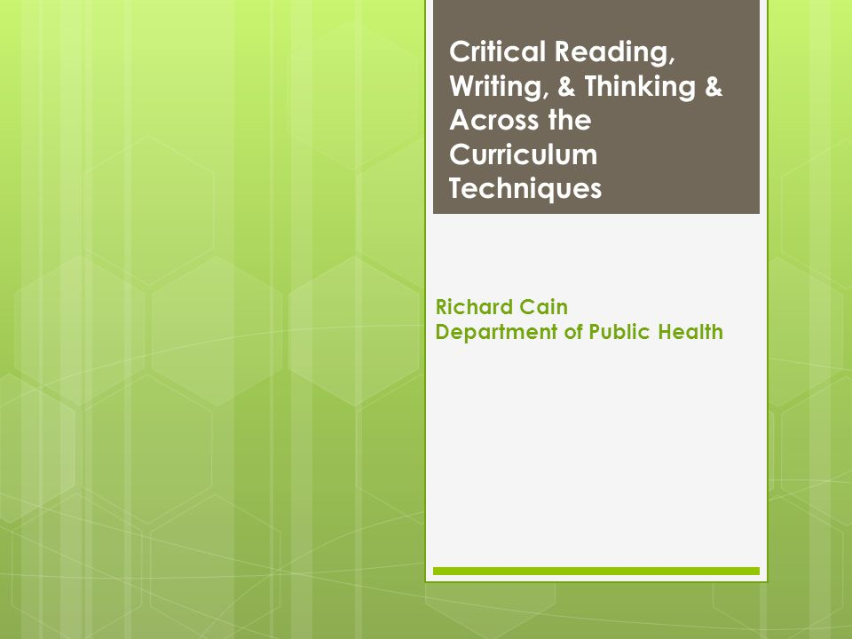 Critical Reading, Writing, & Thinking & Across the Curriculum Techniques Richard Cain Department of Public Health