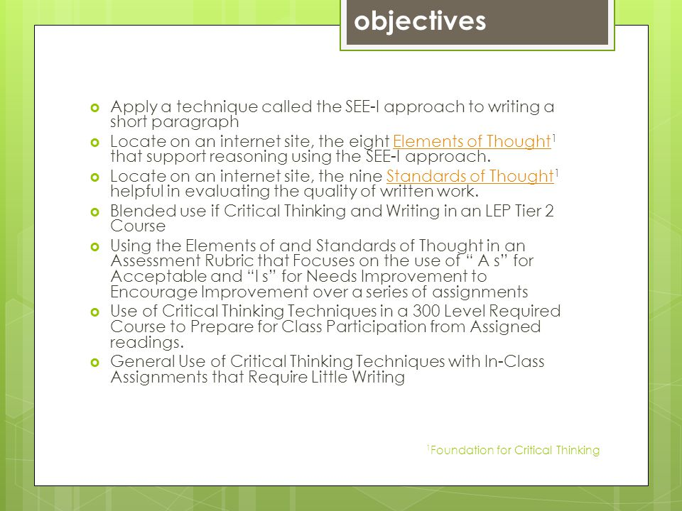 Apply a technique called the SEE-I approach to writing a short paragraph Locate on an internet site, the eight Elements of Thought 1 that support reasoning using the SEE-I approach.Elements of Thought Locate on an internet site, the nine Standards of Thought 1 helpful in evaluating the quality of written work.Standards of Thought Blended use if Critical Thinking and Writing in an LEP Tier 2 Course Using the Elements of and Standards of Thought in an Assessment Rubric that Focuses on the use of A s for Acceptable and I s for Needs Improvement to Encourage Improvement over a series of assignments Use of Critical Thinking Techniques in a 300 Level Required Course to Prepare for Class Participation from Assigned readings.