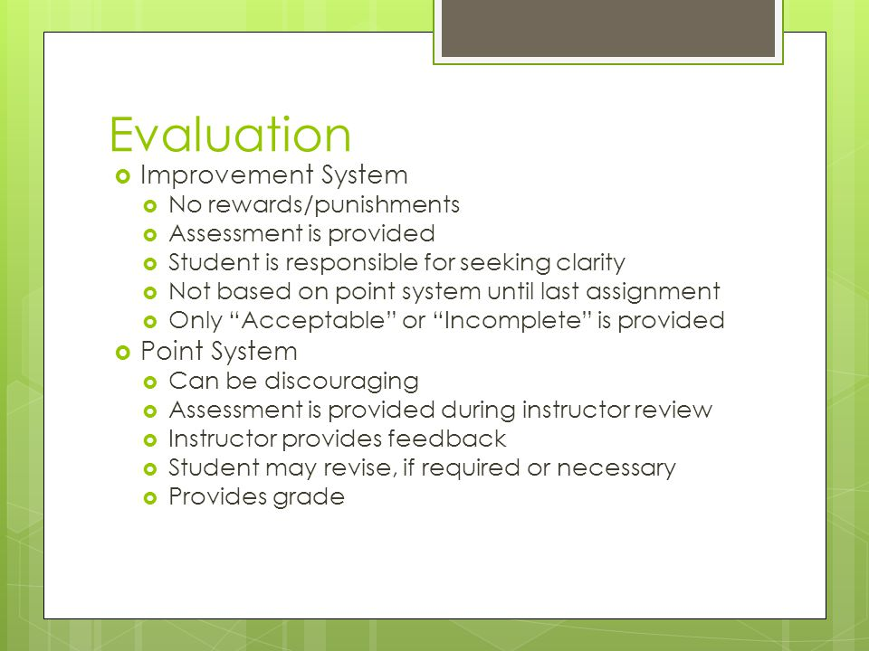 Evaluation Improvement System No rewards/punishments Assessment is provided Student is responsible for seeking clarity Not based on point system until last assignment Only Acceptable or Incomplete is provided Point System Can be discouraging Assessment is provided during instructor review Instructor provides feedback Student may revise, if required or necessary Provides grade
