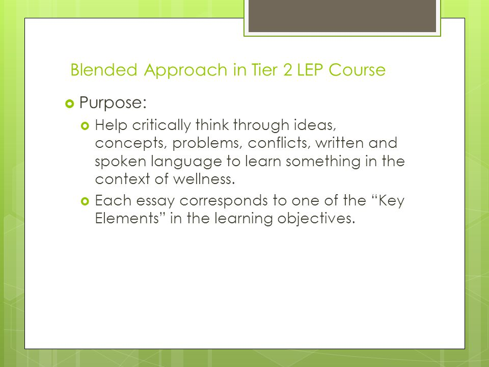 Blended Approach in Tier 2 LEP Course Purpose: Help critically think through ideas, concepts, problems, conflicts, written and spoken language to learn something in the context of wellness.