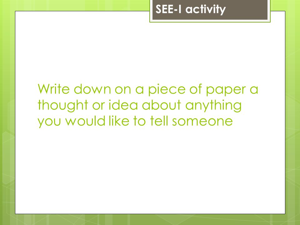 Write down on a piece of paper a thought or idea about anything you would like to tell someone SEE-I activity