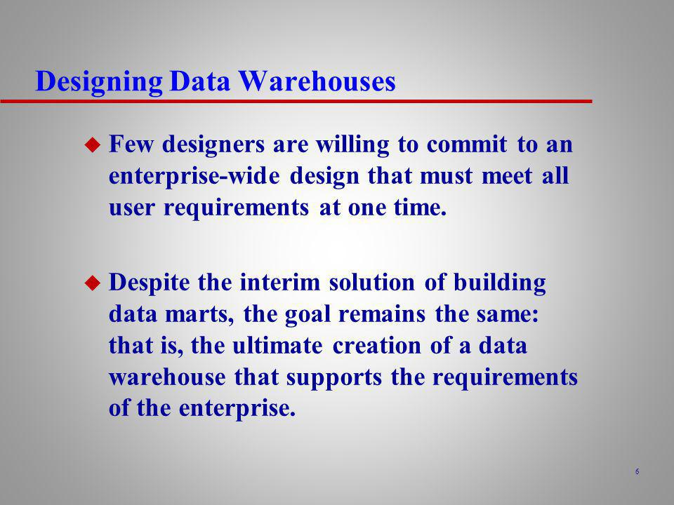 7 Designing Data Warehouses u The requirements collection and analysis stage of a data warehouse project involves interviewing appropriate members of staff (such as marketing users, finance users, and sales users) to enable the identification of a prioritized set of requirements that the data warehouse must meet.