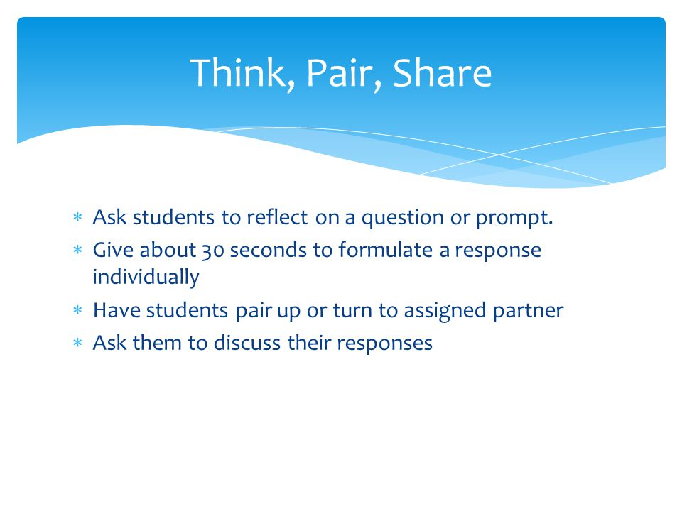 Ask students to reflect on a question or prompt. Give about 30 seconds to formulate a response individually Have students pair up or turn to assigned