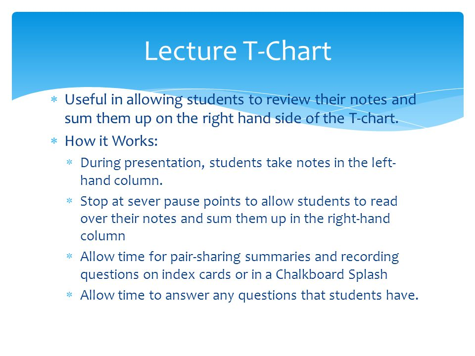 Useful in allowing students to review their notes and sum them up on the right hand side of the T-chart. How it Works: During presentation, students t