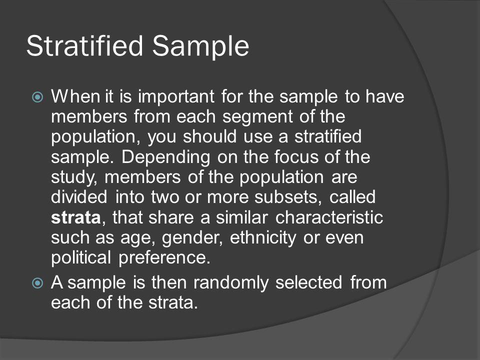 Stratified Sample When it is important for the sample to have members from each segment of the population, you should use a stratified sample.