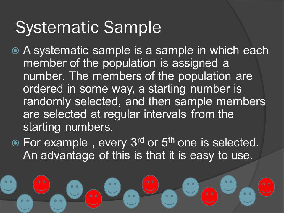 Systematic Sample A systematic sample is a sample in which each member of the population is assigned a number.