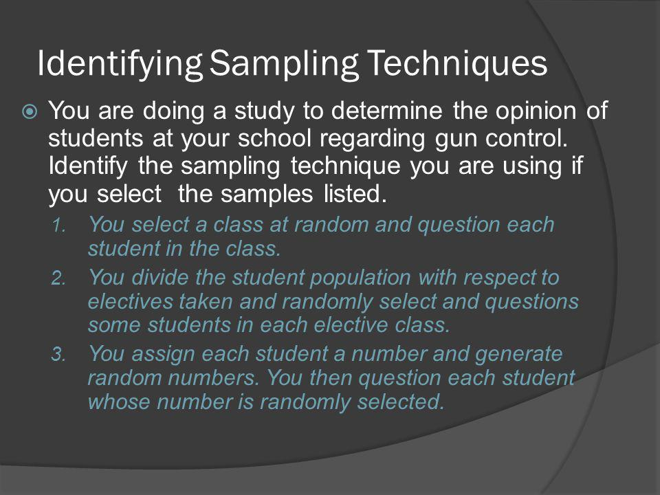 Identifying Sampling Techniques You are doing a study to determine the opinion of students at your school regarding gun control.