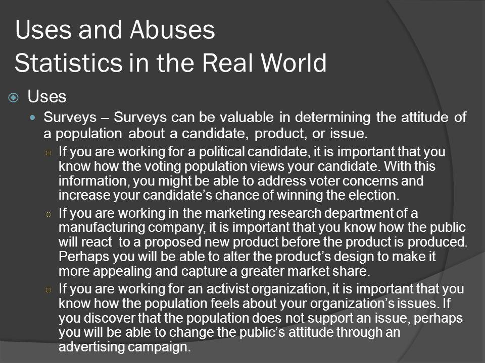 Uses and Abuses Statistics in the Real World Uses Surveys – Surveys can be valuable in determining the attitude of a population about a candidate, product, or issue.