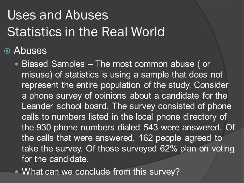 Uses and Abuses Statistics in the Real World Abuses Biased Samples – The most common abuse ( or misuse) of statistics is using a sample that does not represent the entire population of the study.