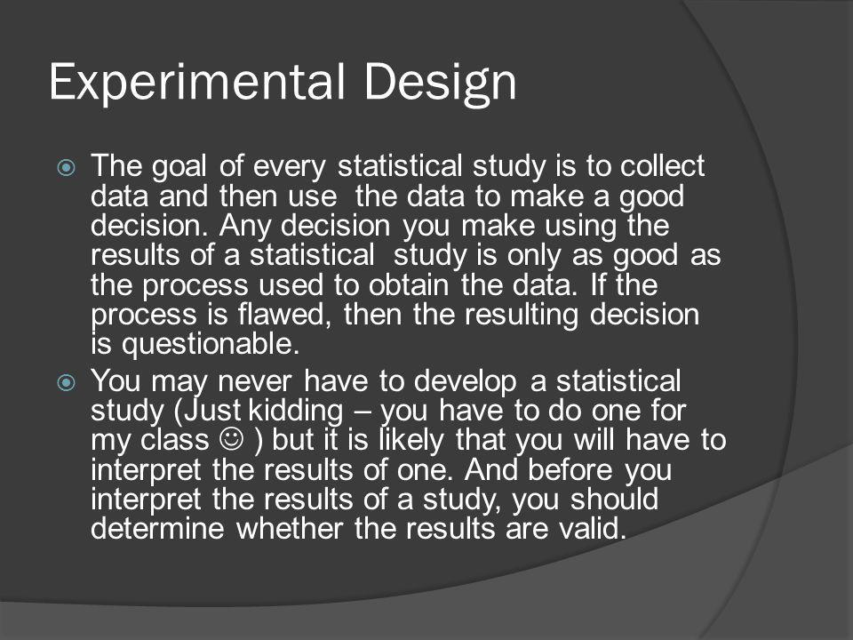 Experimental Design The goal of every statistical study is to collect data and then use the data to make a good decision.