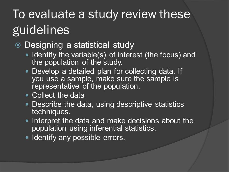 To evaluate a study review these guidelines Designing a statistical study Identify the variable(s) of interest (the focus) and the population of the study.