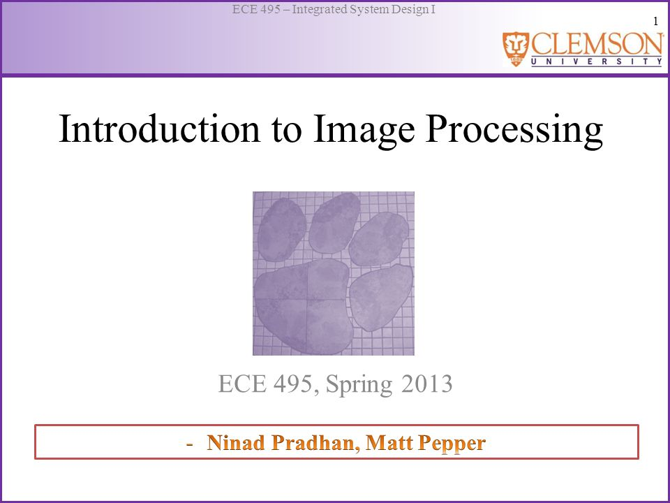 1 ECE 495 – Integrated System Design I Introduction to Image Processing ECE 495, Spring 2013