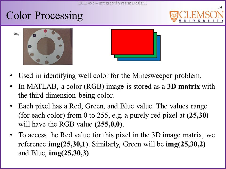 14 ECE 495 – Integrated System Design I Color Processing Used in identifying well color for the Minesweeper problem. In MATLAB, a color (RGB) image is