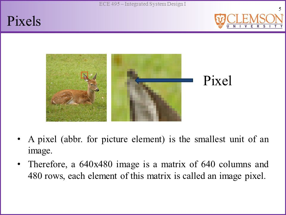 5 ECE 495 – Integrated System Design I Pixels Pixel A pixel (abbr. for picture element) is the smallest unit of an image. Therefore, a 640x480 image i