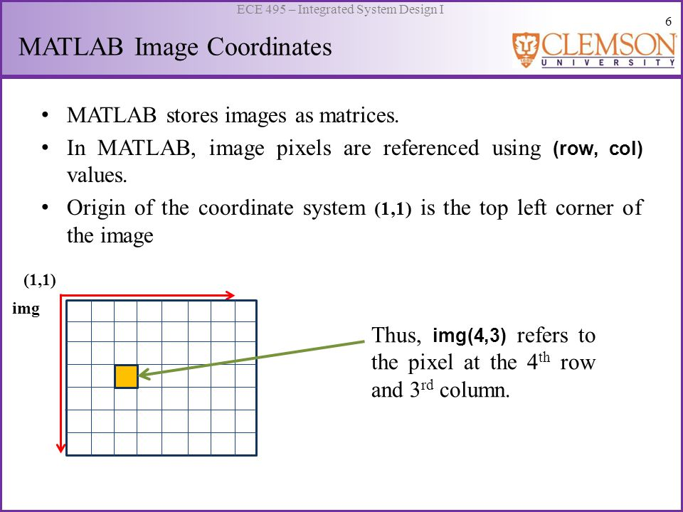 6 ECE 495 – Integrated System Design I MATLAB Image Coordinates MATLAB stores images as matrices.