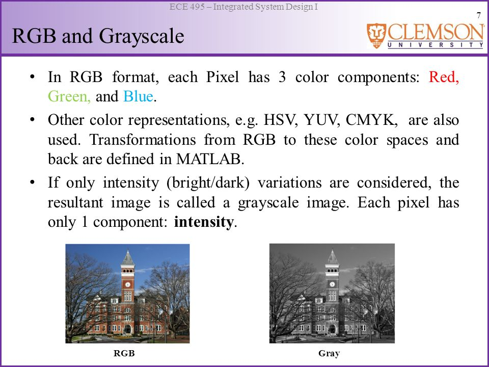 7 ECE 495 – Integrated System Design I RGB and Grayscale In RGB format, each Pixel has 3 color components: Red, Green, and Blue.