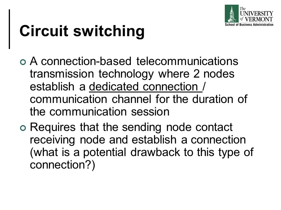 Circuit switching A connection-based telecommunications transmission technology where 2 nodes establish a dedicated connection / communication channel