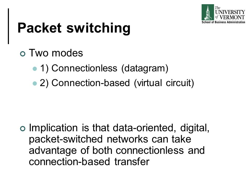 Packet switching Two modes 1) Connectionless (datagram) 2) Connection-based (virtual circuit) Implication is that data-oriented, digital, packet-switc