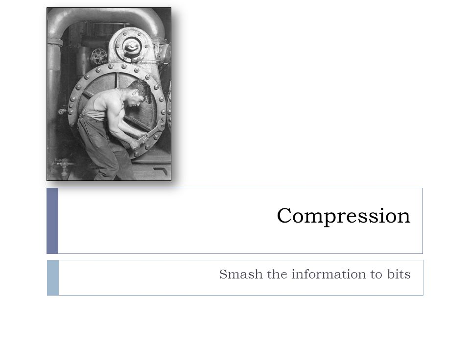Compression Smash the information to bits
