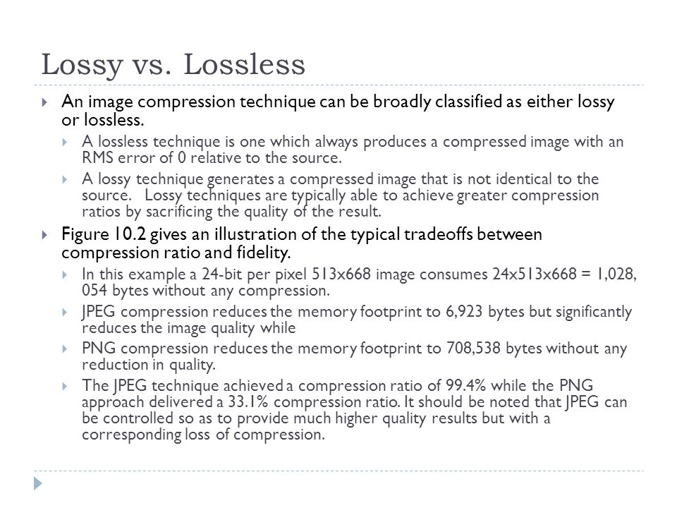 Lossy vs. Lossless An image compression technique can be broadly classified as either lossy or lossless. A lossless technique is one which always prod
