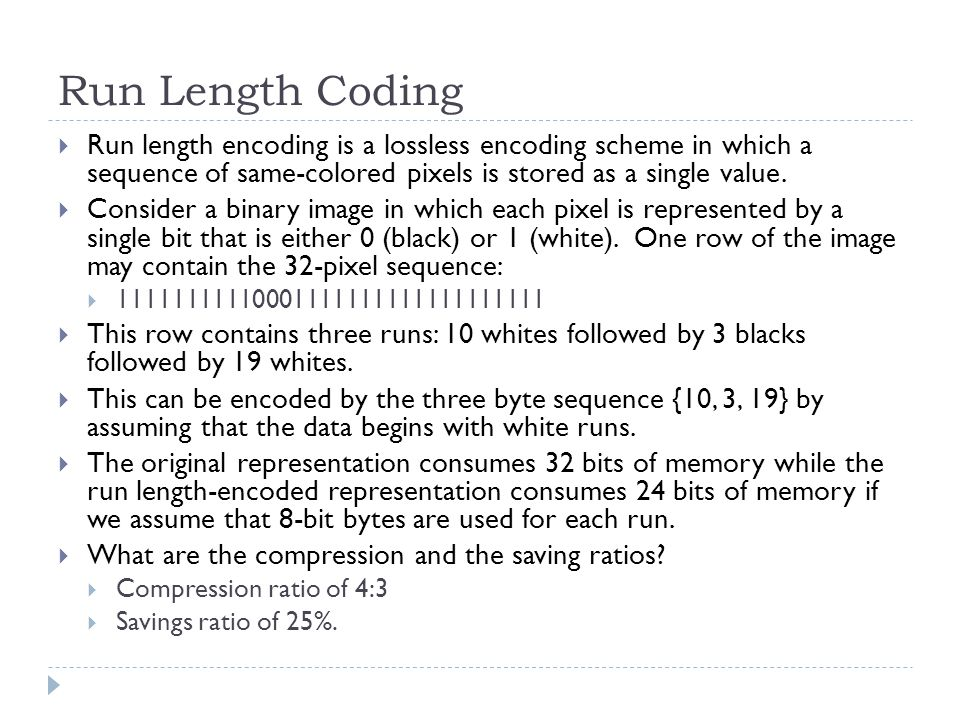 Run Length Coding Run length encoding is a lossless encoding scheme in which a sequence of same-colored pixels is stored as a single value. Consider a