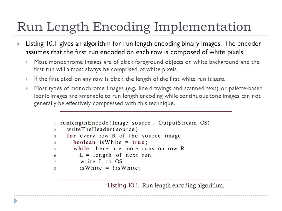 Run Length Encoding Implementation Listing 10.1 gives an algorithm for run length encoding binary images. The encoder assumes that the first run encod