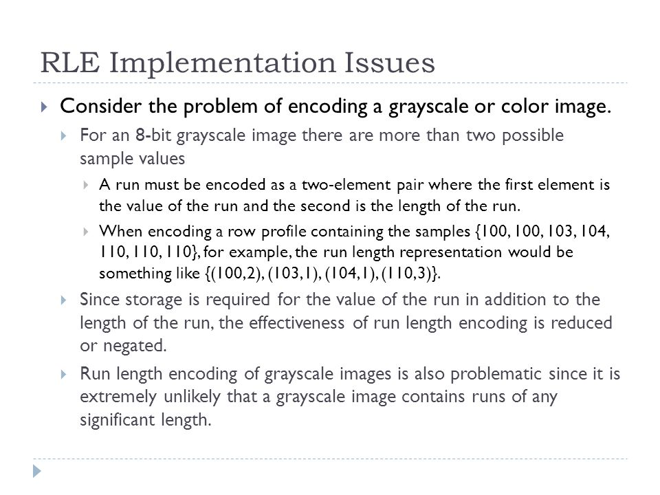 RLE Implementation Issues Consider the problem of encoding a grayscale or color image. For an 8-bit grayscale image there are more than two possible s