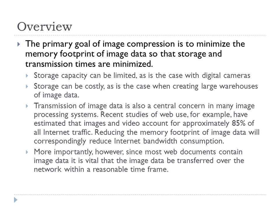 Overview The primary goal of image compression is to minimize the memory footprint of image data so that storage and transmission times are minimized.